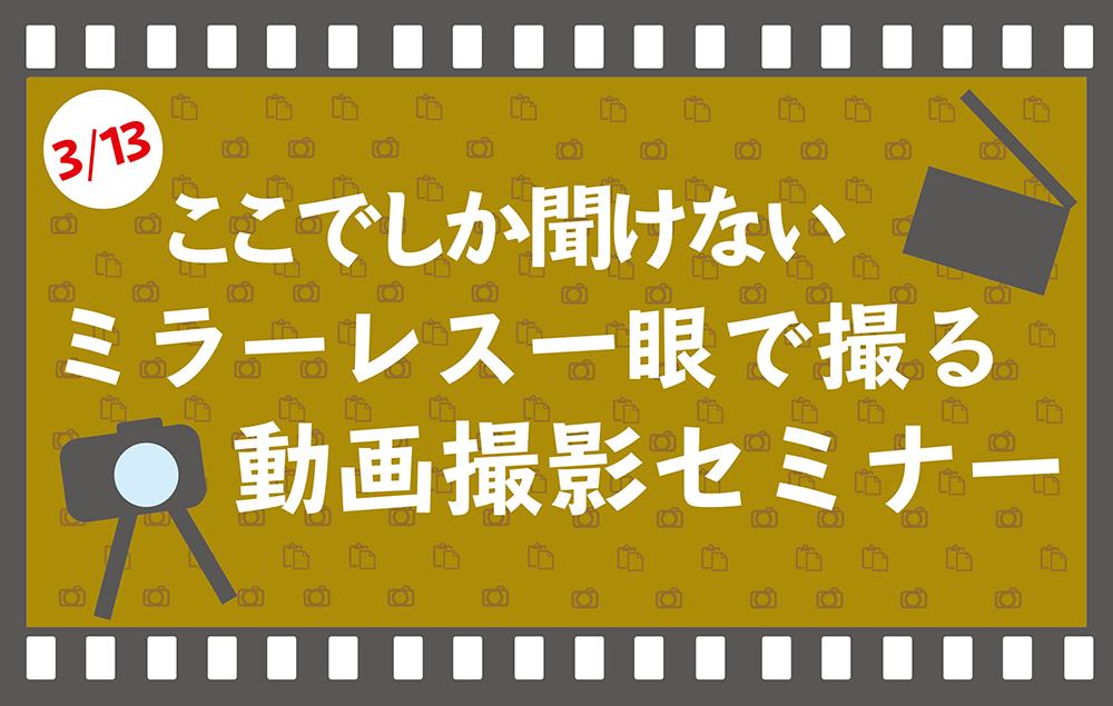 【セミナー情報】~ミラーレス一眼で撮る~動画セミナーを3月13日(日)に開催!