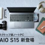 デスクトップ級ノートPC 新「VAIO S15」登場! デスクトップ並の処理能力と4Kディスプレイを搭載したVAIO史上最高性能モデルの登場です!
