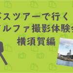 【5/25(土)開催】バスツアーで行く!アルファ撮影体験会 横須賀編